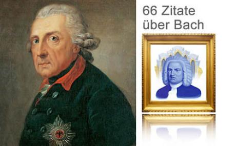 Auf dem Bild zum Zitat sieht man eine Collage. Links im goldenen barocken Rahmen: Bach. Rechts als Hochformat: König Friedrich II. Über dem Bild von Johann Sebastian die Schrift: 66 Zitate über Bach.